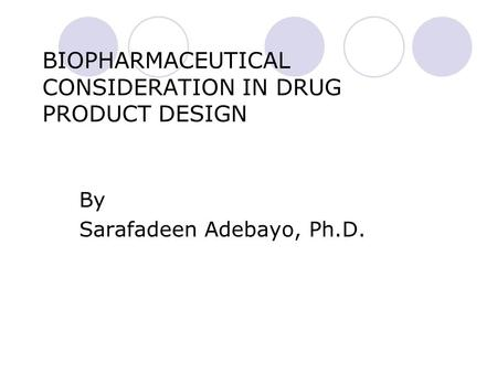 BIOPHARMACEUTICAL CONSIDERATION IN DRUG PRODUCT DESIGN By Sarafadeen Adebayo, Ph.D.