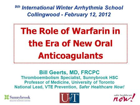 9th International Winter Arrhythmia School Collingwood - February 12, 2012 Bill Geerts, MD, FRCPC Thromboembolism Specialist, Sunnybrook HSC Professor.