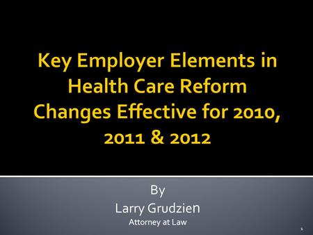By Larry Grudzie n Attorney at Law 1. The following describes key elements of the health care reform legislation that affect employers for years 2010,