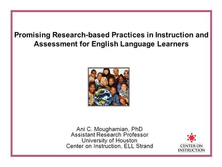 Promising Research-based Practices in Instruction and Assessment for English Language Learners Ani C. Moughamian, PhD Assistant Research Professor University.