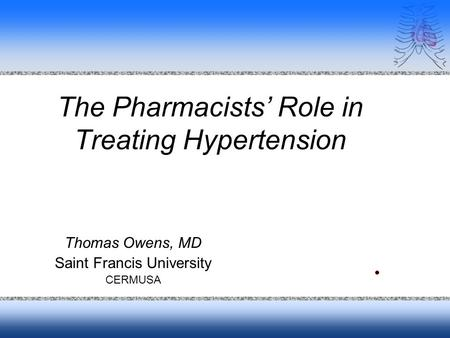 The Pharmacists Role in Treating Hypertension Thomas Owens, MD Saint Francis University CERMUSA.