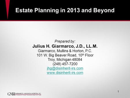 Estate Planning in 2013 and Beyond Prepared by: Julius H. Giarmarco, J.D., LL.M. Giarmarco, Mullins & Horton, P.C. 101 W. Big Beaver Road, 10 th Floor.