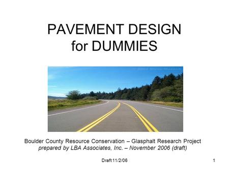 Draft 11/2/061 PAVEMENT DESIGN for DUMMIES Boulder County Resource Conservation – Glasphalt Research Project prepared by LBA Associates, Inc. – November.