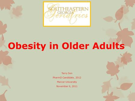 Obesity in Older Adults Terry Son PharmD Candidate, 2012 Mercer University November 6, 2011.