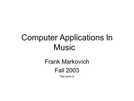 Computer Applications In Music Frank Markovich Fall 2003 Revision A.