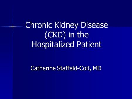 Chronic Kidney Disease (CKD) in the Hospitalized Patient Catherine Staffeld-Coit, MD.