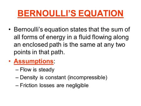BERNOULLIS EQUATION Bernoullis equation states that the sum of all forms of energy in a fluid flowing along an enclosed path is the same at any two points.