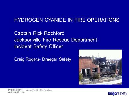 HYDROGEN CYANIDE IN FIRE OPERATIONS DRAEGER SAFETY Hydrogen Cyanide in Fire Operations March 28, 2007 1/40 HYDROGEN CYANIDE IN FIRE OPERATIONS Captain.