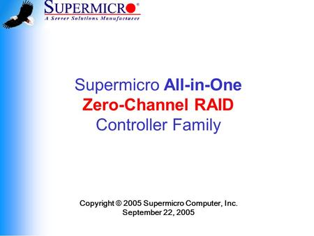 Supermicro All-in-One Zero-Channel RAID Controller Family Copyright © 2005 Supermicro Computer, Inc. September 22, 2005.