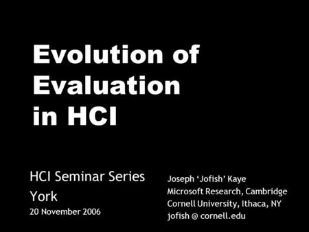 Evolution of Evaluation in HCI Joseph Jofish Kaye Microsoft Research, Cambridge Cornell University, Ithaca, NY cornell.edu HCI Seminar Series.