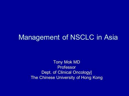Management of NSCLC in Asia Tony Mok MD Professor Dept. of Clinical Oncology] The Chinese University of Hong Kong.