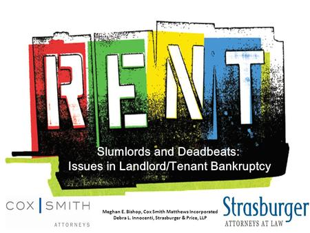 Slumlords and Deadbeats: Issues in Landlord/Tenant Bankruptcy Meghan E. Bishop, Cox Smith Matthews Incorporated Debra L. Innocenti, Strasburger & Price,