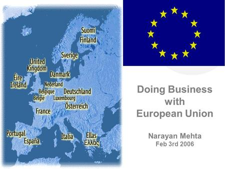 Doing Business with European Union Narayan Mehta Feb 3rd 2006.