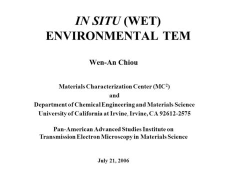 IN SITU (WET) ENVIRONMENTAL TEM Wen-An Chiou Materials Characterization Center (MC 2 ) and Department of Chemical Engineering and Materials Science University.