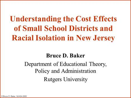 Understanding the Cost Effects of Small School Districts and Racial Isolation in New Jersey Bruce D. Baker Department of Educational Theory, Policy and.