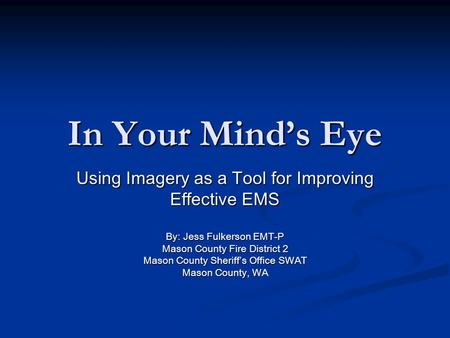 In Your Minds Eye Using Imagery as a Tool for Improving Effective EMS By: Jess Fulkerson EMT-P Mason County Fire District 2 Mason County Sheriffs Office.