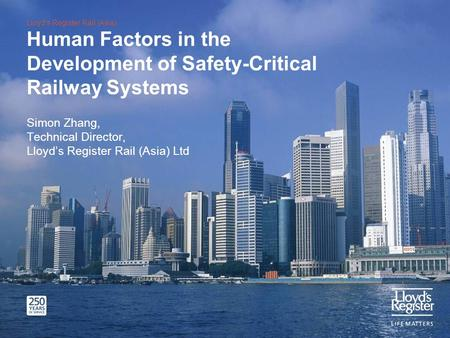 Lloyds Register Rail (Asia) Human Factors in the Development of Safety-Critical Railway Systems Simon Zhang, Technical Director, Lloyds Register Rail (Asia)