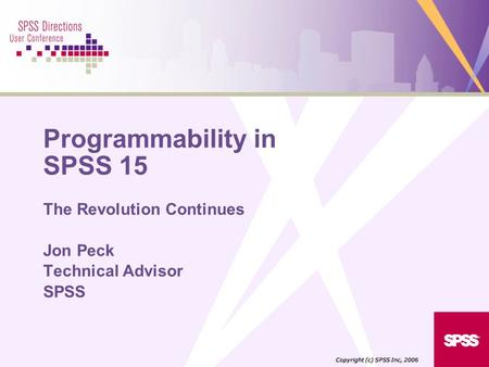 Programmability in SPSS 15 The Revolution Continues Jon Peck Technical Advisor SPSS Copyright (c) SPSS Inc, 2006.