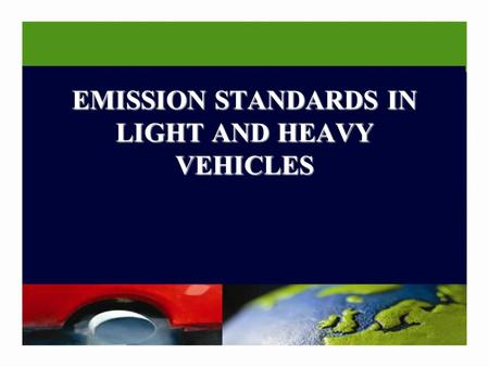 EMISSION STANDARDS IN LIGHT AND HEAVY VEHICLES. INTRODUCTION Emission requirements in Europe since 1970 US and some European countries (Sweden, Norway.