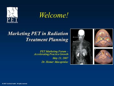 © 2007 Cardinal Health. All rights reserved. Marketing PET in Radiation Treatment Planning PET Marketing Forum – Accelerating Practice Growth May 23, 2007.