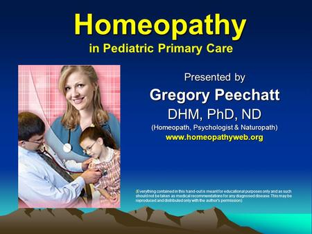 Homeopathy Homeopathy Presented by Gregory Peechatt DHM, PhD, ND (Homeopath, Psychologist & Naturopath) www.homeopathyweb.org in Pediatric Primary Care.