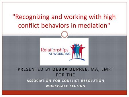 Recognizing and working with high conflict behaviors in mediation PRESENTED BY DEBRA DUPREE, MA, LMFT FOR THE ASSOCIATION FOR CONFLICT RESOLUTION WORKPLACE.
