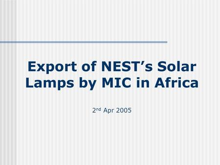 Export of NESTs Solar Lamps by MIC in Africa 2 nd Apr 2005.