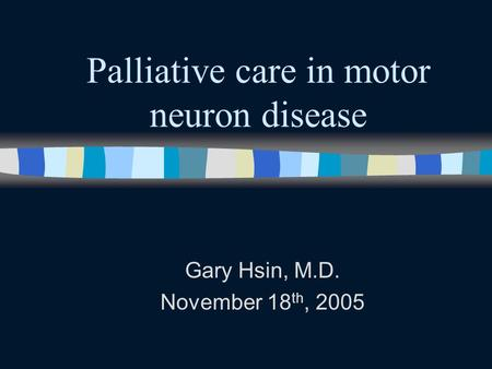 Palliative care in motor neuron disease Gary Hsin, M.D. November 18 th, 2005.