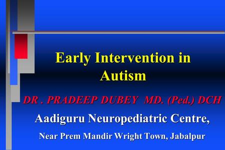 Early Intervention in Autism DR. PRADEEP DUBEY MD. (Ped.) DCH Aadiguru Neuropediatric Centre, Near Prem Mandir Wright Town, Jabalpur.