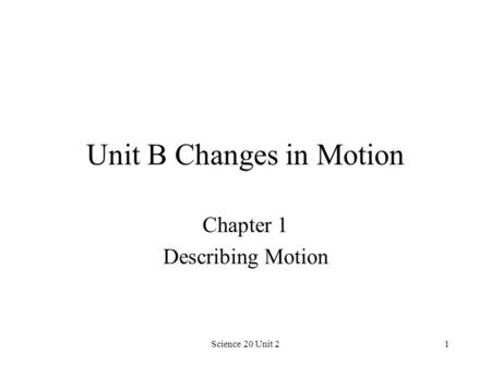 Science 20 Unit 21 Unit B Changes in Motion Chapter 1 Describing Motion.