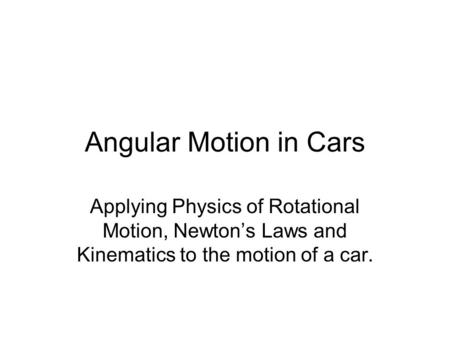 Angular Motion in Cars Applying Physics of Rotational Motion, Newtons Laws and Kinematics to the motion of a car.