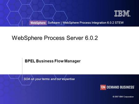 © 2007 IBM Corporation SOA on your terms and our expertise Software | WebSphere Process Integration 6.0.2 STEW WebSphere Process Server 6.0.2 BPEL Business.