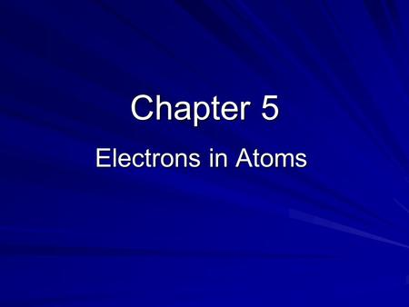 Chapter 5 Electrons in Atoms. Greek Idea Democritus and Leucippus Matter is made up of indivisible particles Dalton - one type of atom for each element.