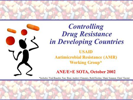 Controlling Drug Resistance in Developing Countries USAID Antimicrobial Resistance (AMR) Working Group* ANE/E+E SOTA, October 2002 *Includes: Neal Brandes,