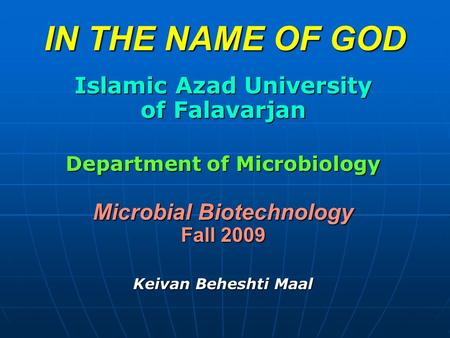 IN THE NAME OF GOD Islamic Azad University of Falavarjan Department of Microbiology Microbial Biotechnology Fall 2009 Keivan Beheshti Maal.