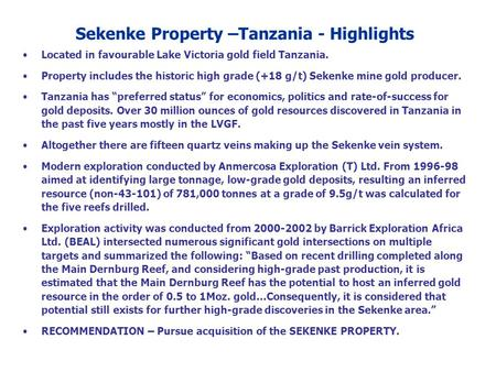 Located in favourable Lake Victoria gold field Tanzania. Property includes the historic high grade (+18 g/t) Sekenke mine gold producer. Tanzania has preferred.