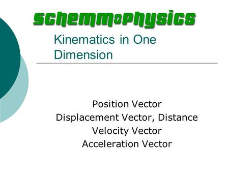 Kinematics in One Dimension Position Vector Displacement Vector, Distance Velocity Vector Acceleration Vector.