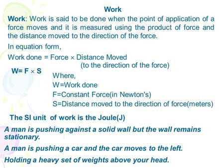 Work Work: Work is said to be done when the point of application of a force moves and it is measured using the product of force and the distance moved.