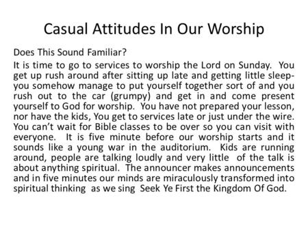 Casual Attitudes In Our Worship Does This Sound Familiar? It is time to go to services to worship the Lord on Sunday. You get up rush around after sitting.