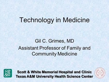 Technology in Medicine Gil C. Grimes, MD Assistant Professor of Family and Community Medicine Scott & White Memorial Hospital and Clinic Texas A&M University.