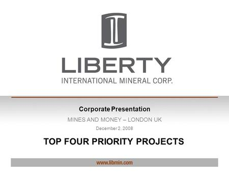Corporate Presentation MINES AND MONEY – LONDON UK December 2, 2008 TOP FOUR PRIORITY PROJECTS.