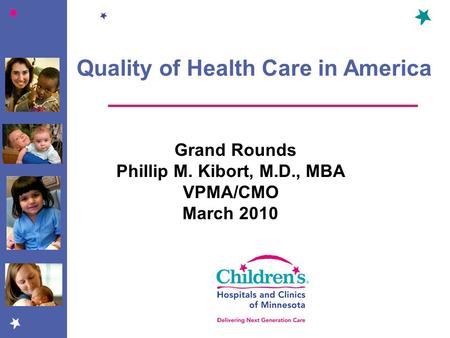Quality of Health Care in America Grand Rounds Phillip M. Kibort, M.D., MBA VPMA/CMO March 2010.