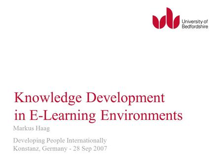Knowledge Development in E-Learning Environments Markus Haag Developing People Internationally Konstanz, Germany - 28 Sep 2007.