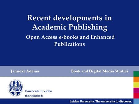 Leiden University. The university to discover. Recent developments in Academic Publishing Open Access e-books and Enhanced Publications Janneke Adema Book.