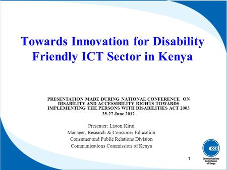 Towards Innovation for Disability Friendly ICT Sector in Kenya Presenter: Liston Kirui Manager, Research & Consumer Education Consumer and Public Relations.