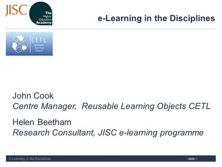 E-Learning in the Disciplines| slide 1 e-Learning in the Disciplines John Cook Centre Manager, Reusable Learning Objects CETL Helen Beetham Research Consultant,