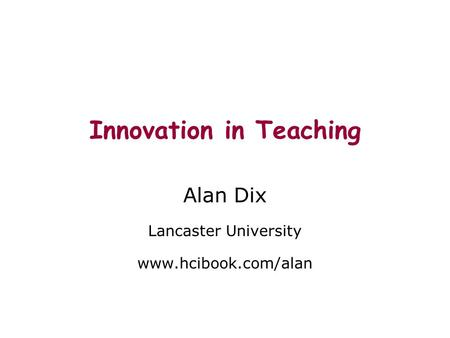 Innovation in Teaching Alan Dix Lancaster University www.hcibook.com/alan.