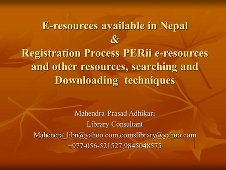 E-resources available in Nepal & Registration Process PERii e-resources and other resources, searching and Downloading techniques Mahendra Prasad Adhikari.