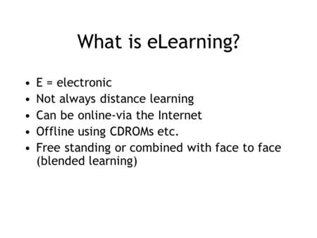 What is eLearning? E = electronic Not always distance learning Can be online-via the Internet Offline using CDROMs etc. Free standing or combined with.