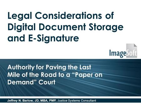Legal Considerations of Digital Document Storage and E-Signature Authority for Paving the Last Mile of the Road to a Paper on Demand Court Jeffrey N. Barlow,
